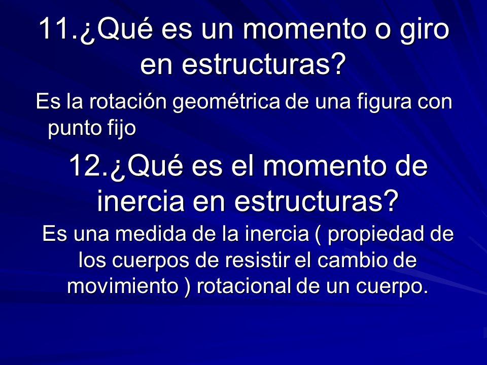 11.¿Qué es un momento o giro en estructuras? Es la rotación geométrica de una figura con punto fijo Es la rotación geométrica de una figura con punto