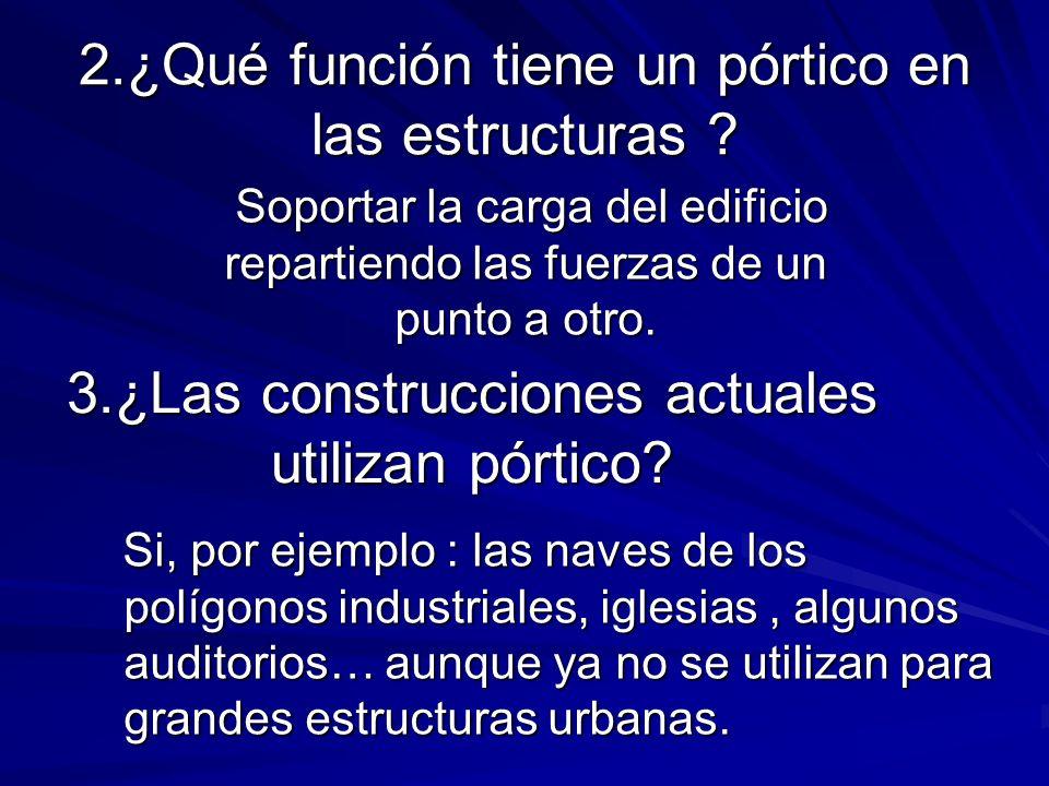 2.¿Qué función tiene un pórtico en las estructuras ? 3.¿Las construcciones actuales utilizan pórtico? Si, por ejemplo : las naves de los polígonos ind
