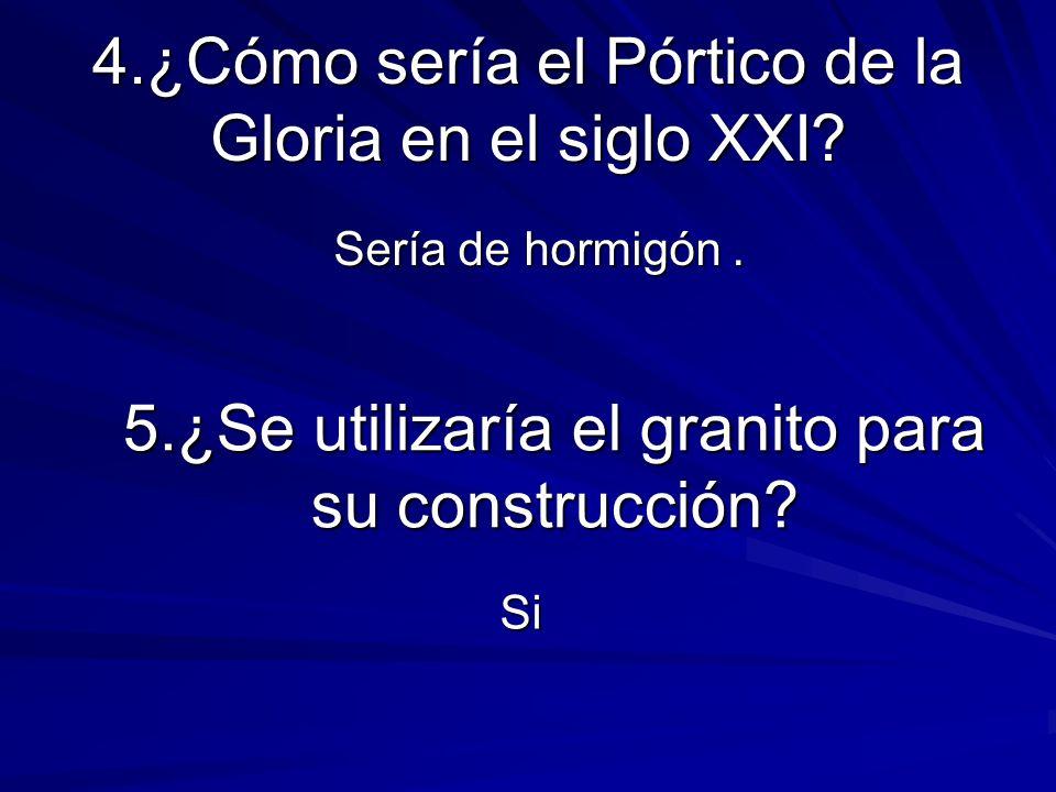4.¿Cómo sería el Pórtico de la Gloria en el siglo XXI? Sería de hormigón. Sería de hormigón. 5.¿Se utilizaría el granito para su construcción? Si