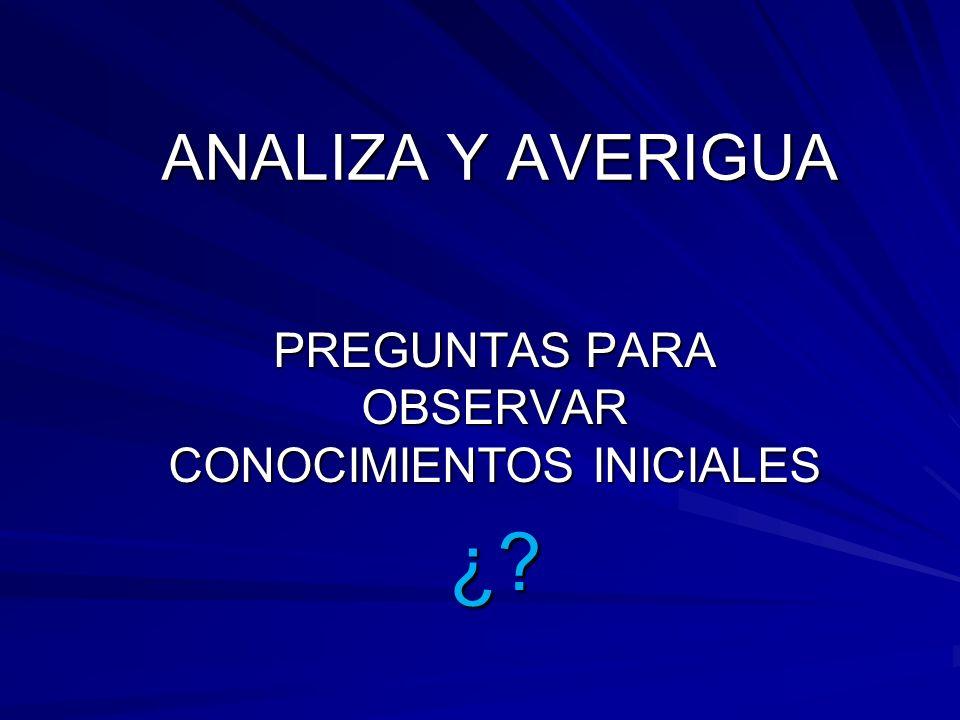 ANALIZA Y AVERIGUA PREGUNTAS PARA OBSERVAR CONOCIMIENTOS INICIALES ¿?