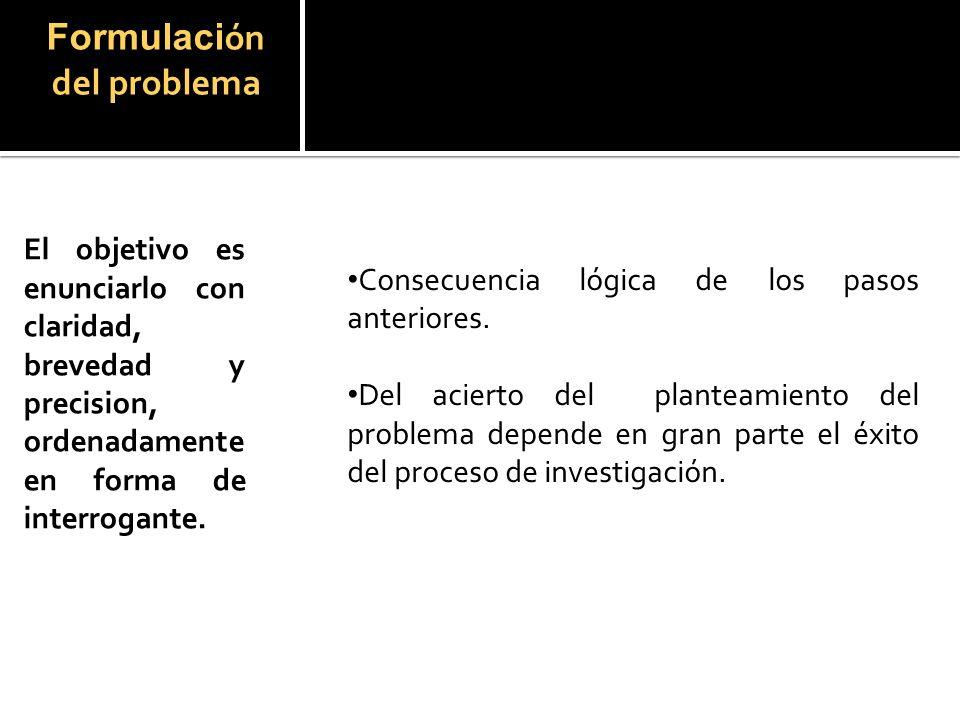 Formulación del problema El objetivo es enunciarlo con claridad, brevedad y precision, ordenadamente en forma de interrogante.