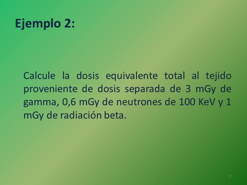 Ejemplo 2: Calcule la dosis equivalente total al tejido proveniente de dosis separada de 3 mGy de gamma, 0,6 mGy de neutrones de 100 KeV y 1 mGy de ra