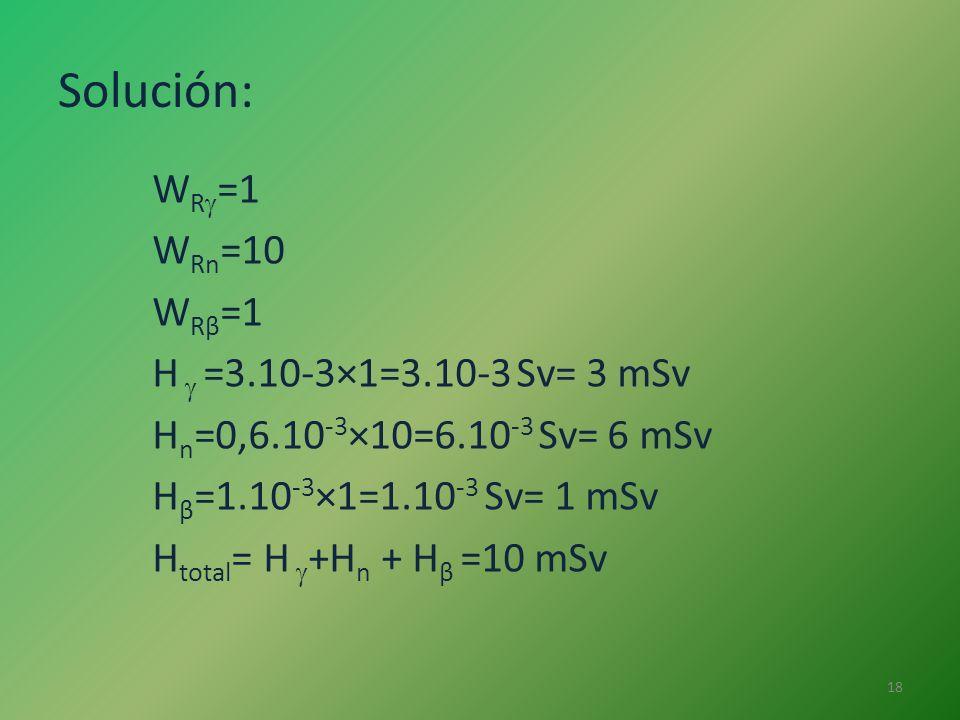 Solución: W R =1 W Rn =10 W Rβ =1 H =3.10-3×1=3.10-3 Sv= 3 mSv H n =0,6.10 -3 ×10=6.10 -3 Sv= 6 mSv H β =1.10 -3 ×1=1.10 -3 Sv= 1 mSv H total = H +H n