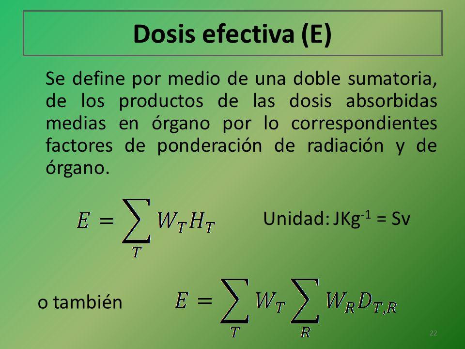 Dosis efectiva (E) Se define por medio de una doble sumatoria, de los productos de las dosis absorbidas medias en órgano por lo correspondientes facto
