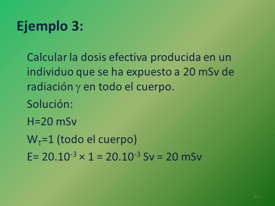 Ejemplo 3: Calcular la dosis efectiva producida en un individuo que se ha expuesto a 20 mSv de radiación en todo el cuerpo. Solución: H=20 mSv W T =1