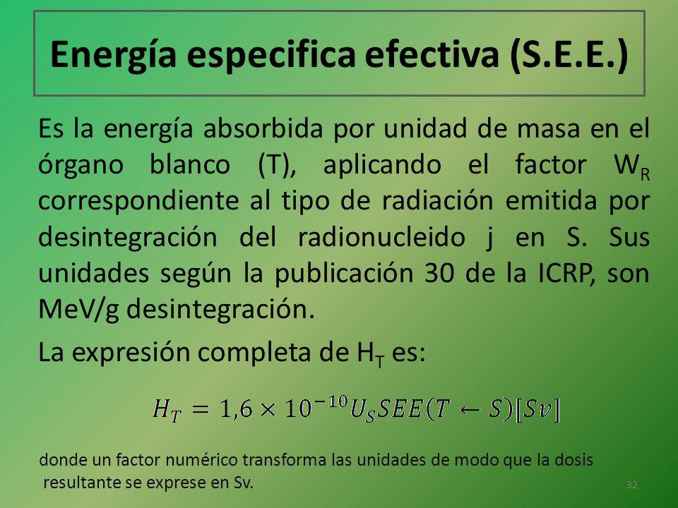 Energía especifica efectiva (S.E.E.) Es la energía absorbida por unidad de masa en el órgano blanco (T), aplicando el factor W R correspondiente al ti