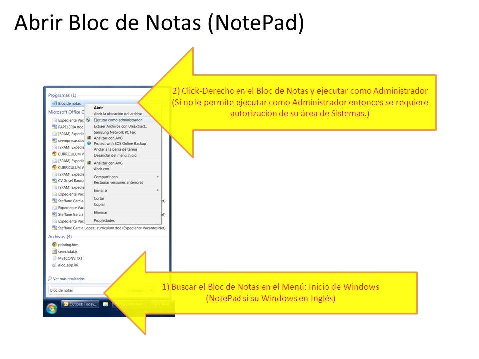 1) Buscar el Bloc de Notas en el Menú: Inicio de Windows (NotePad si su Windows en Inglés) 2) Click-Derecho en el Bloc de Notas y ejecutar como Administrador (Si no le permite ejecutar como Administrador entonces se requiere autorización de su área de Sistemas.) Abrir Bloc de Notas (NotePad)