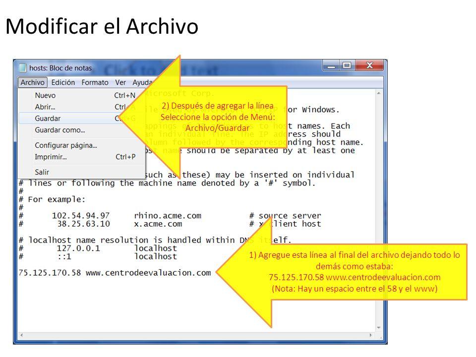 1) Agregue esta línea al final del archivo dejando todo lo demás como estaba: 75.125.170.58 www.centrodeevaluacion.com (Nota: Hay un espacio entre el 58 y el www) 2) Después de agregar la línea Seleccione la opción de Menú: Archivo/Guardar Modificar el Archivo