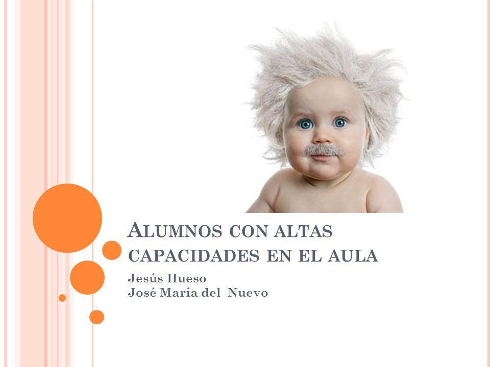 A LUMNOS CON ALTAS CAPACIDADES EN EL AULA Jesús Hueso José María del Nuevo