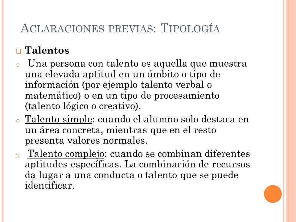 A CLARACIONES PREVIAS : T IPOLOGÍA Talentos o Una persona con talento es aquella que muestra una elevada aptitud en un ámbito o tipo de información (por ejemplo talento verbal o matemático) o en un tipo de procesamiento (talento lógico o creativo).