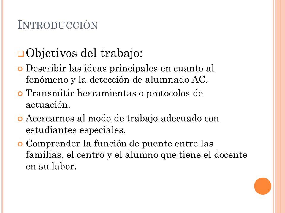 I NTRODUCCIÓN Objetivos del trabajo: Describir las ideas principales en cuanto al fenómeno y la detección de alumnado AC.