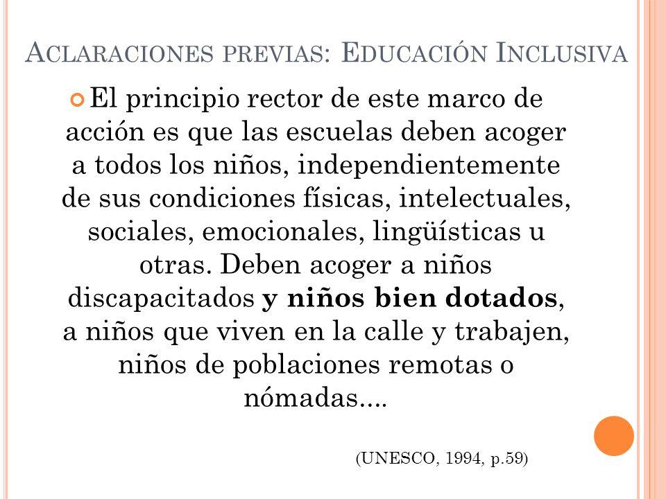 A CLARACIONES PREVIAS : E DUCACIÓN I NCLUSIVA El principio rector de este marco de acción es que las escuelas deben acoger a todos los niños, independientemente de sus condiciones físicas, intelectuales, sociales, emocionales, lingüísticas u otras.