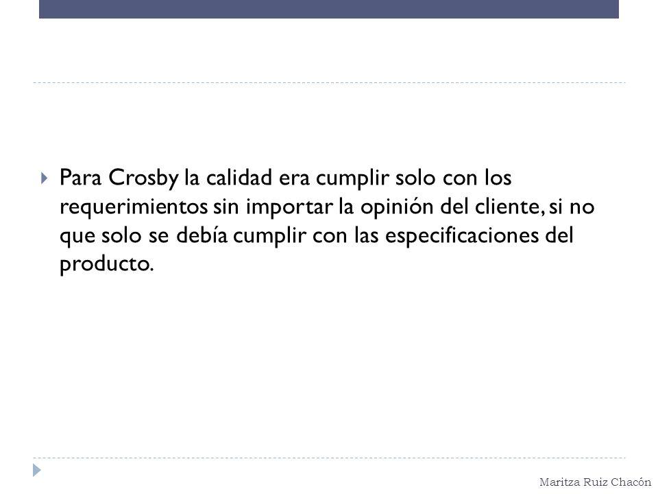 Maritza Ruiz Chacón Para Crosby la calidad era cumplir solo con los requerimientos sin importar la opinión del cliente, si no que solo se debía cumpli