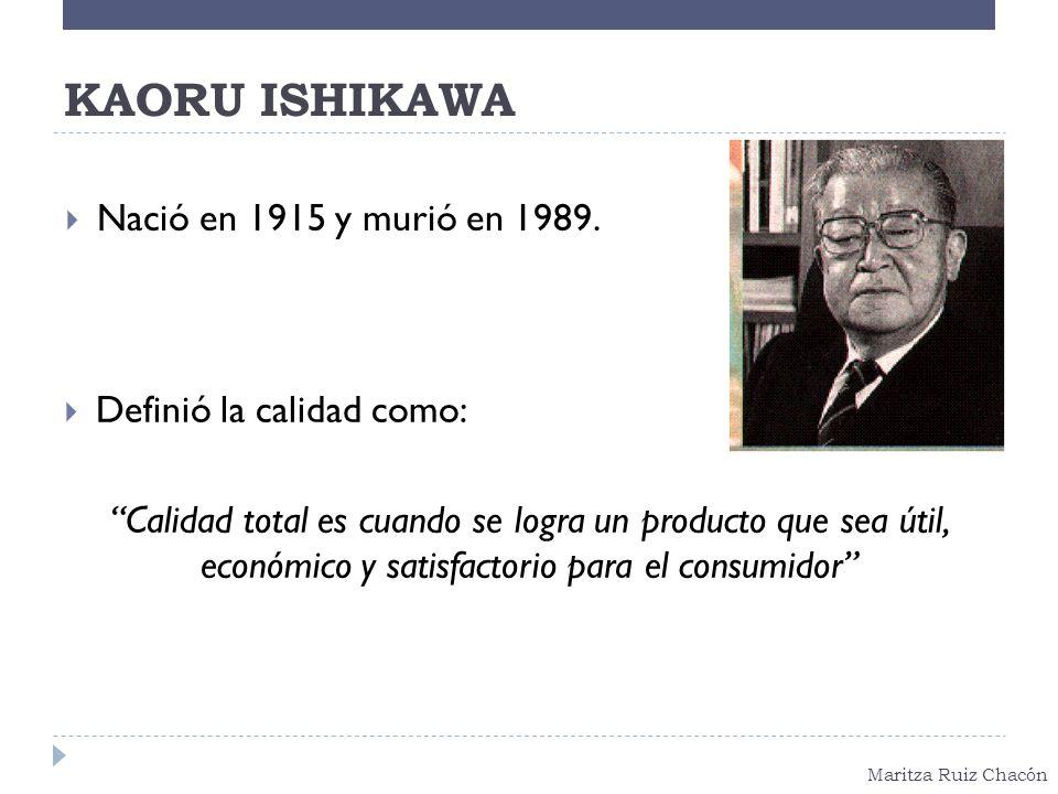 Maritza Ruiz Chacón KAORU ISHIKAWA Definió la calidad como: Calidad total es cuando se logra un producto que sea útil, económico y satisfactorio para