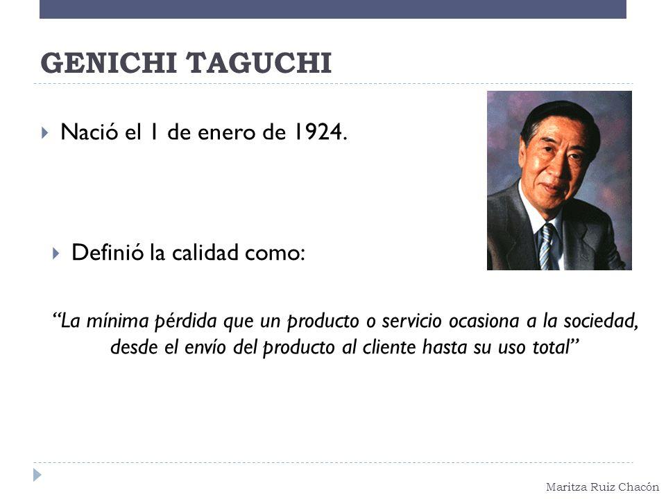 Maritza Ruiz Chacón GENICHI TAGUCHI Nació el 1 de enero de 1924. Definió la calidad como: La mínima pérdida que un producto o servicio ocasiona a la s