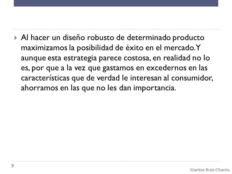 Maritza Ruiz Chacón Al hacer un diseño robusto de determinado producto maximizamos la posibilidad de éxito en el mercado. Y aunque esta estrategia par