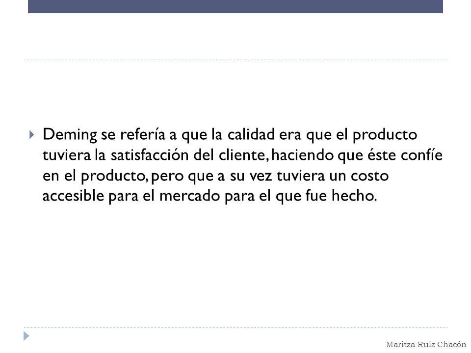 Maritza Ruiz Chacón Deming se refería a que la calidad era que el producto tuviera la satisfacción del cliente, haciendo que éste confíe en el product
