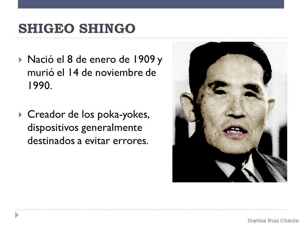Maritza Ruiz Chacón SHIGEO SHINGO Nació el 8 de enero de 1909 y murió el 14 de noviembre de 1990. Creador de los poka-yokes, dispositivos generalmente