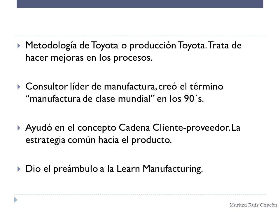 Maritza Ruiz Chacón Metodología de Toyota o producción Toyota. Trata de hacer mejoras en los procesos. Consultor líder de manufactura, creó el término