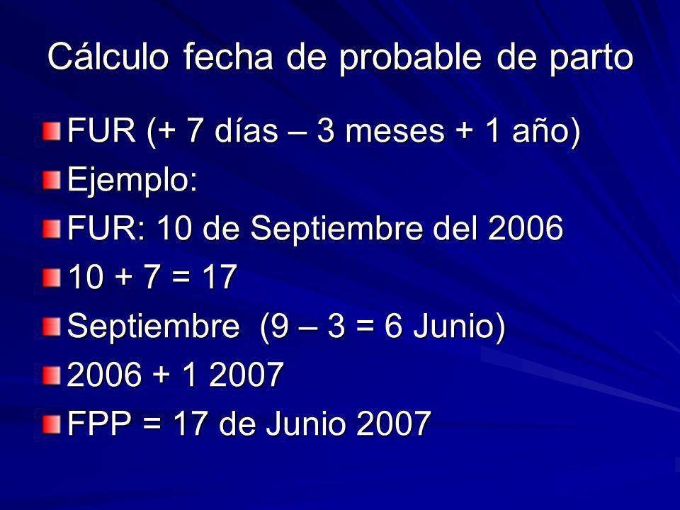Cálculo fecha de probable de parto FUR (+ 7 días – 3 meses + 1 año) Ejemplo: FUR: 10 de Septiembre del 2006 10 + 7 = 17 Septiembre (9 – 3 = 6 Junio) 2006 + 1 2007 FPP = 17 de Junio 2007
