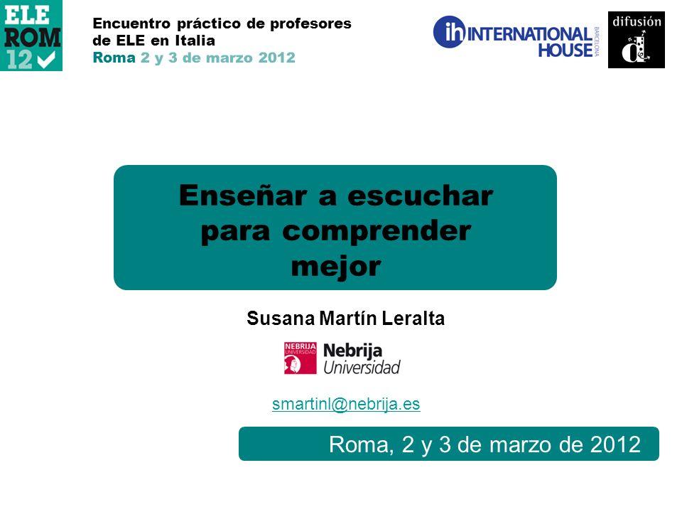 Roma, 2 y 3 de marzo de 2012 Enseñar a escuchar para comprender mejor Encuentro práctico de profesores de ELE en Italia Roma 2 y 3 de marzo 2012 Susan