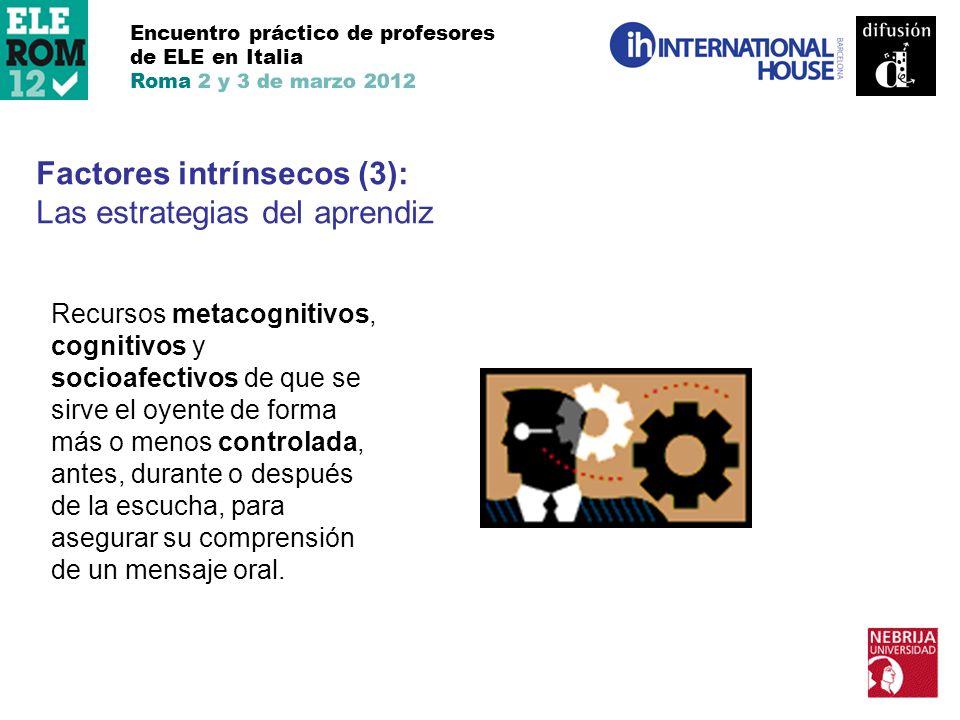 Encuentro práctico de profesores de ELE en Italia Roma 2 y 3 de marzo 2012 Factores intrínsecos (3): Las estrategias del aprendiz Recursos metacogniti