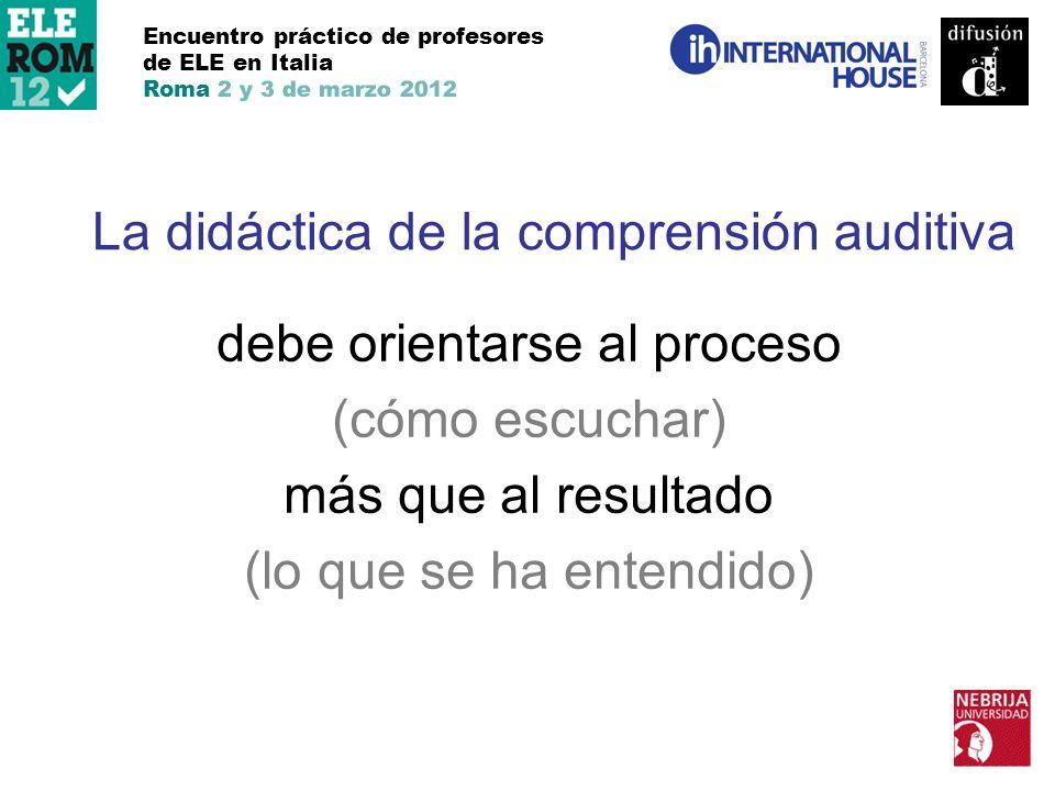 Encuentro práctico de profesores de ELE en Italia Roma 2 y 3 de marzo 2012 La didáctica de la comprensión auditiva debe orientarse al proceso (cómo es