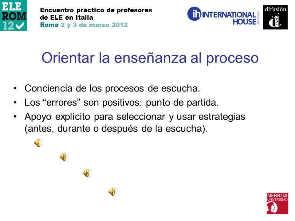 Encuentro práctico de profesores de ELE en Italia Roma 2 y 3 de marzo 2012 Orientar la enseñanza al proceso Conciencia de los procesos de escucha. Los