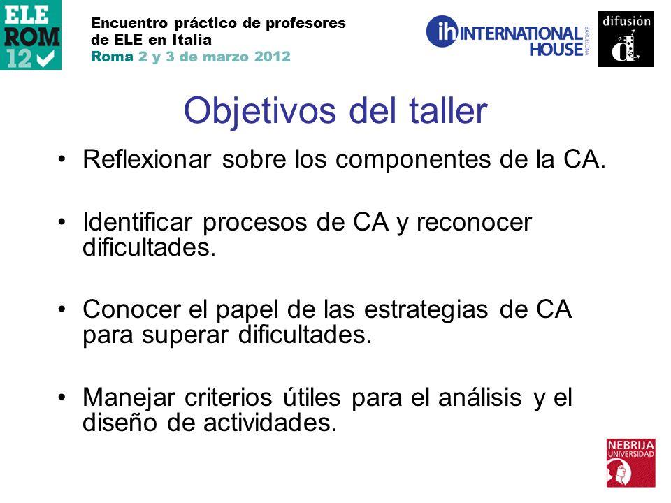 Objetivos del taller Reflexionar sobre los componentes de la CA. Identificar procesos de CA y reconocer dificultades. Conocer el papel de las estrateg