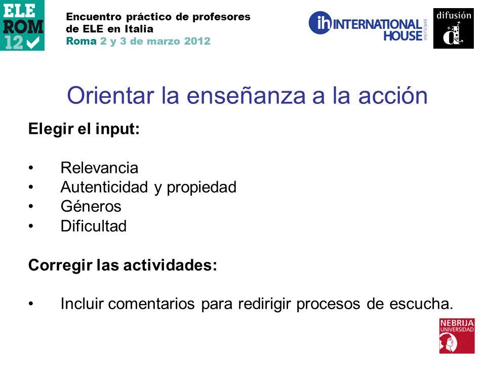 Encuentro práctico de profesores de ELE en Italia Roma 2 y 3 de marzo 2012 Orientar la enseñanza a la acción Elegir el input: Relevancia Autenticidad