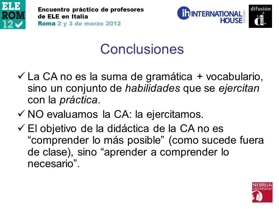 Encuentro práctico de profesores de ELE en Italia Roma 2 y 3 de marzo 2012 Conclusiones La CA no es la suma de gramática + vocabulario, sino un conjun
