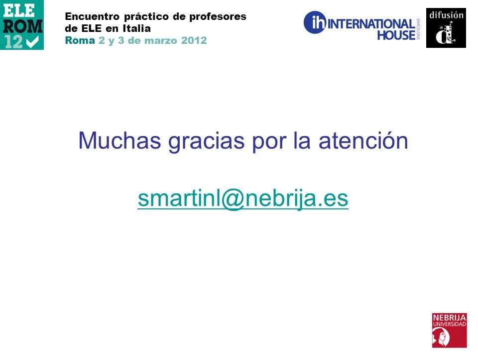 Encuentro práctico de profesores de ELE en Italia Roma 2 y 3 de marzo 2012 Muchas gracias por la atención smartinl@nebrija.es smartinl@nebrija.es