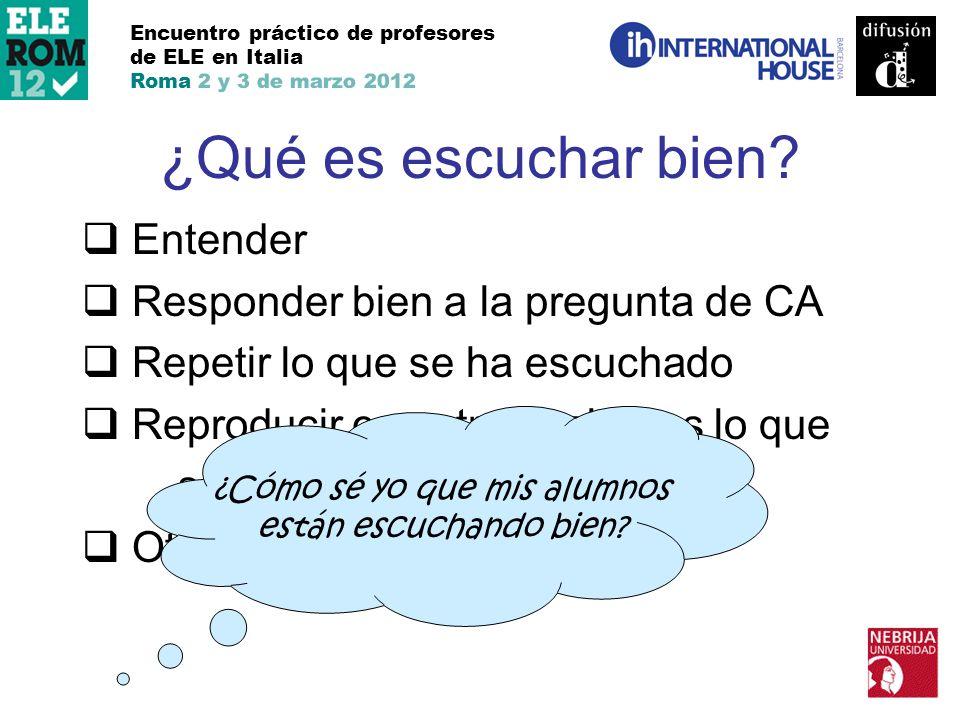 ¿Qué es escuchar bien? Encuentro práctico de profesores de ELE en Italia Roma 2 y 3 de marzo 2012 Entender Responder bien a la pregunta de CA Repetir