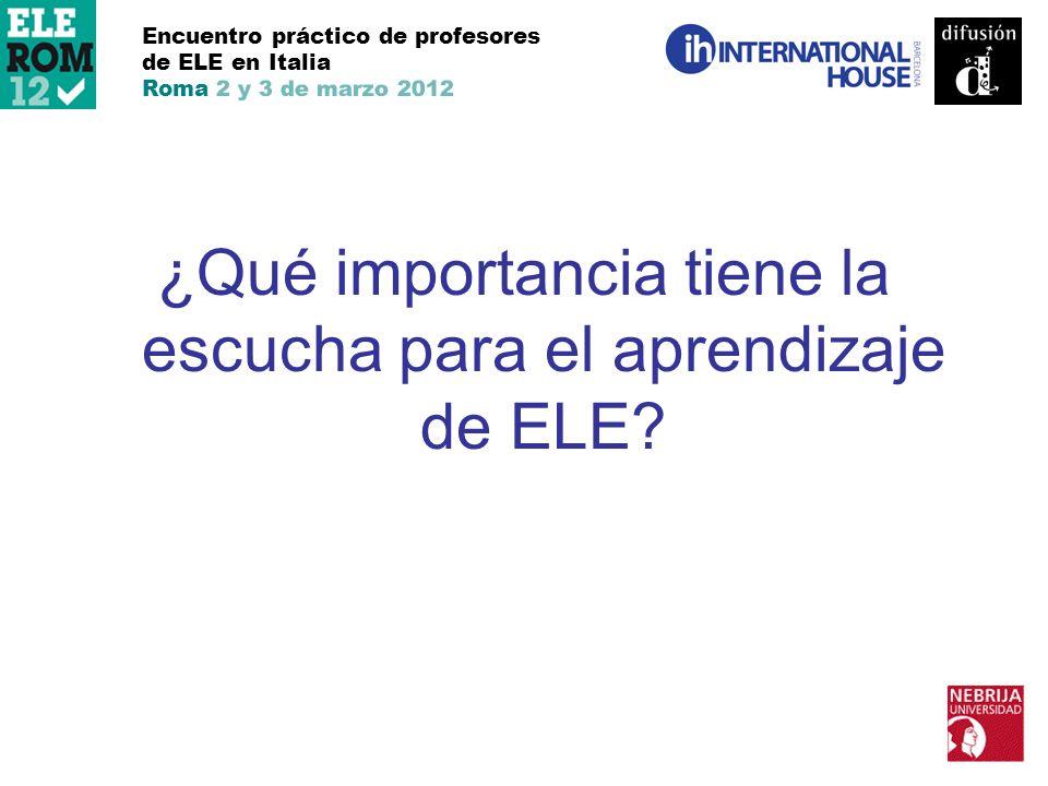 Encuentro práctico de profesores de ELE en Italia Roma 2 y 3 de marzo 2012 ¿Qué importancia tiene la escucha para el aprendizaje de ELE?