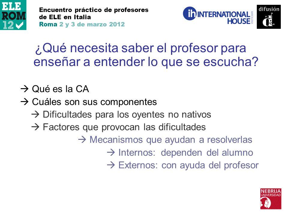 Encuentro práctico de profesores de ELE en Italia Roma 2 y 3 de marzo 2012 ¿Qué necesita saber el profesor para enseñar a entender lo que se escucha?