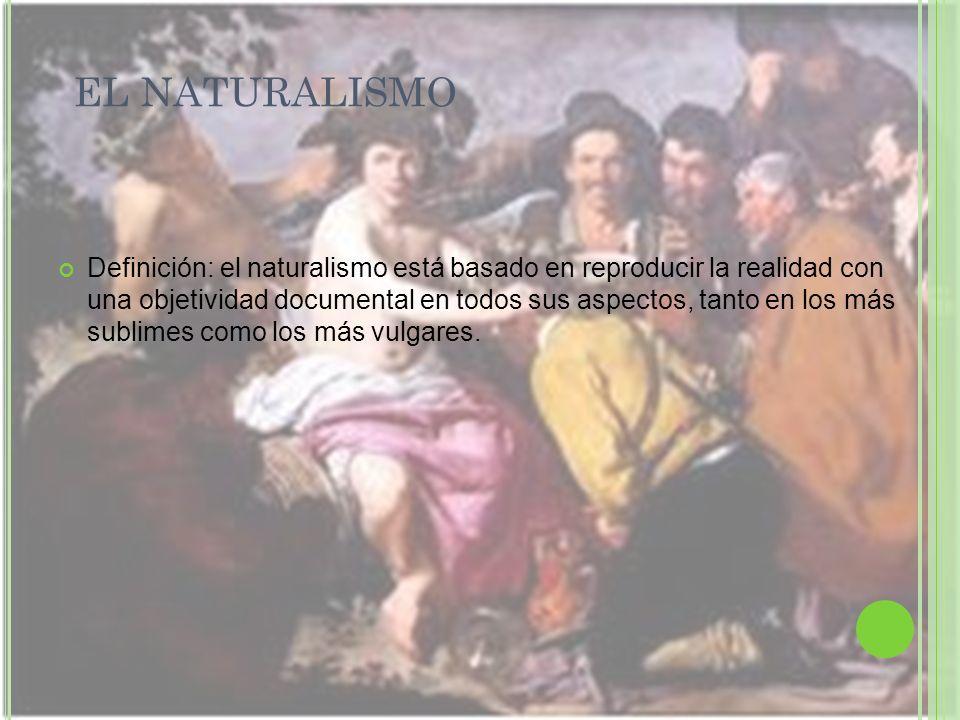 EL NATURALISMO Definición: el naturalismo está basado en reproducir la realidad con una objetividad documental en todos sus aspectos, tanto en los más