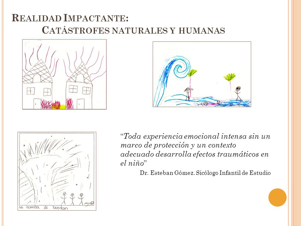 R EALIDAD I MPACTANTE : C ATÁSTROFES NATURALES Y HUMANAS Toda experiencia emocional intensa sin un marco de protección y un contexto adecuado desarrol