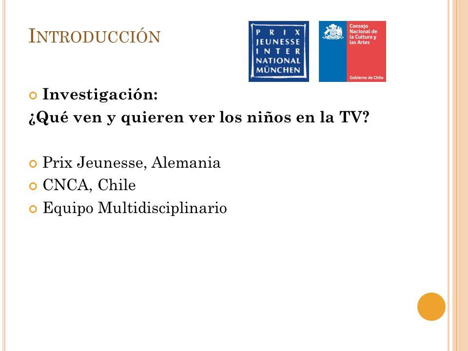 I NTRODUCCIÓN Investigación: ¿Qué ven y quieren ver los niños en la TV? Prix Jeunesse, Alemania CNCA, Chile Equipo Multidisciplinario