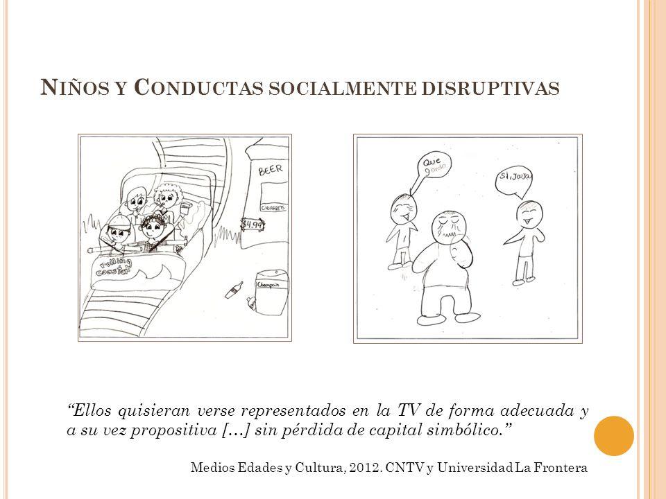 N IÑOS Y C ONDUCTAS SOCIALMENTE DISRUPTIVAS Ellos quisieran verse representados en la TV de forma adecuada y a su vez propositiva […] sin pérdida de c
