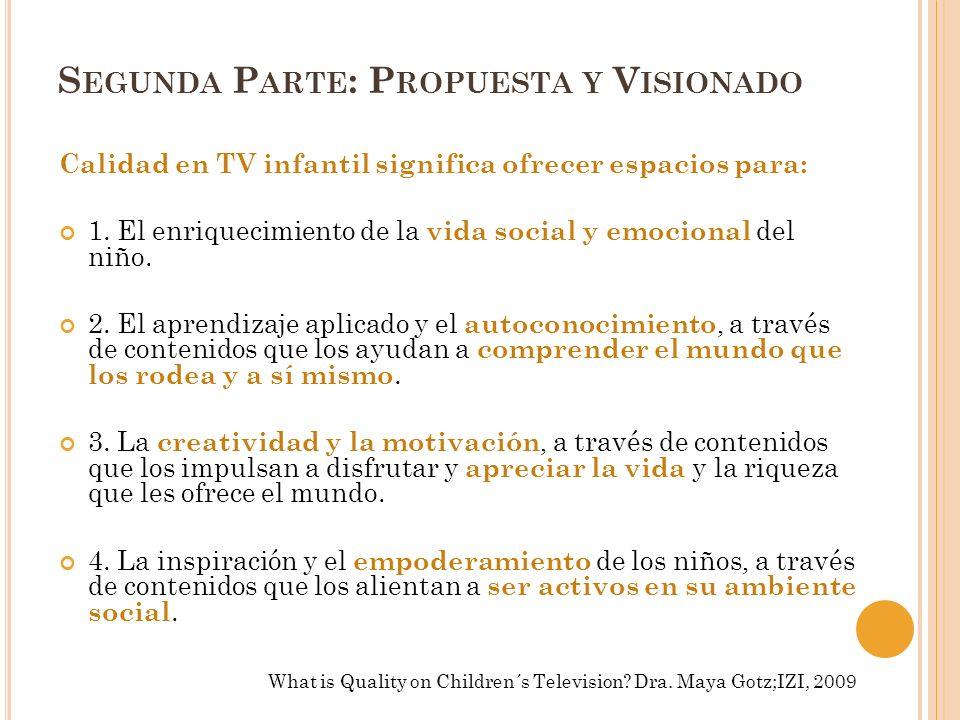 S EGUNDA P ARTE : P ROPUESTA Y V ISIONADO Calidad en TV infantil significa ofrecer espacios para: 1. El enriquecimiento de la vida social y emocional