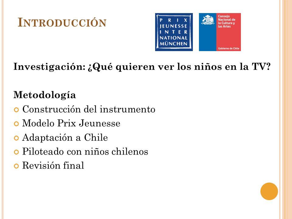 I NTRODUCCIÓN Investigación: ¿Qué quieren ver los niños en la TV? Metodología Construcción del instrumento Modelo Prix Jeunesse Adaptación a Chile Pil