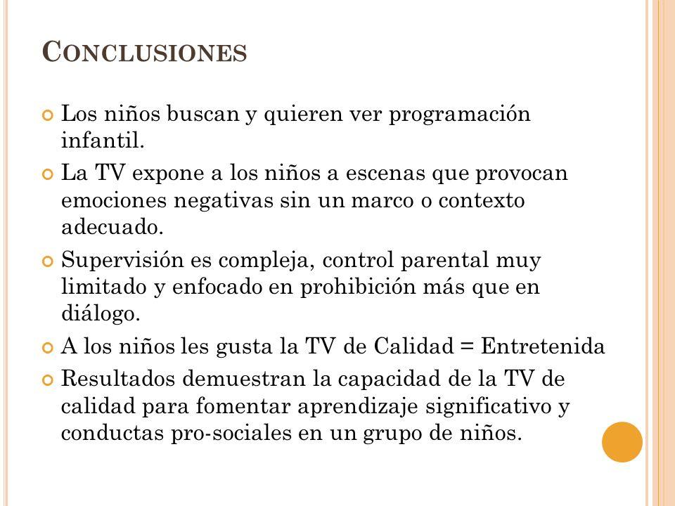 C ONCLUSIONES Los niños buscan y quieren ver programación infantil. La TV expone a los niños a escenas que provocan emociones negativas sin un marco o