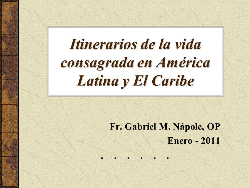 Itinerarios de la vida consagrada en América Latina y El Caribe Fr. Gabriel M. Nápole, OP Enero - 2011