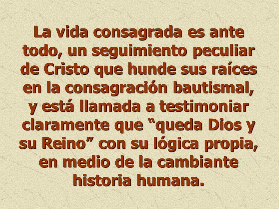 La vida consagrada es ante todo, un seguimiento peculiar de Cristo que hunde sus raíces en la consagración bautismal, y está llamada a testimoniar cla