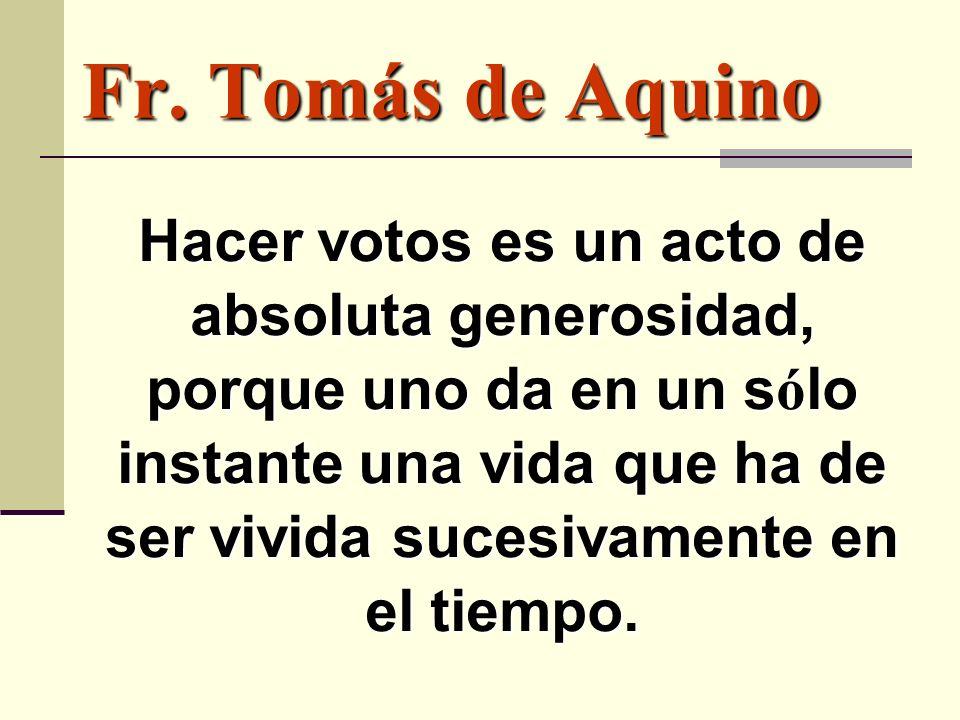 Fr. Tomás de Aquino Hacer votos es un acto de absoluta generosidad, porque uno da en un s ó lo instante una vida que ha de ser vivida sucesivamente en