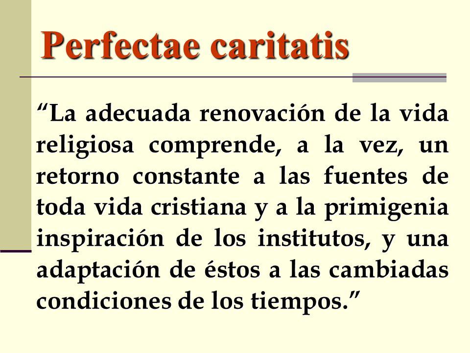 Perfectae caritatis La adecuada renovación de la vida religiosa comprende, a la vez, un retorno constante a las fuentes de toda vida cristiana y a la