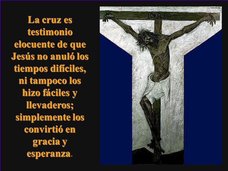La cruz es testimonio elocuente de que Jesús no anuló los tiempos difíciles, ni tampoco los hizo fáciles y llevaderos; simplemente los convirtió en gr