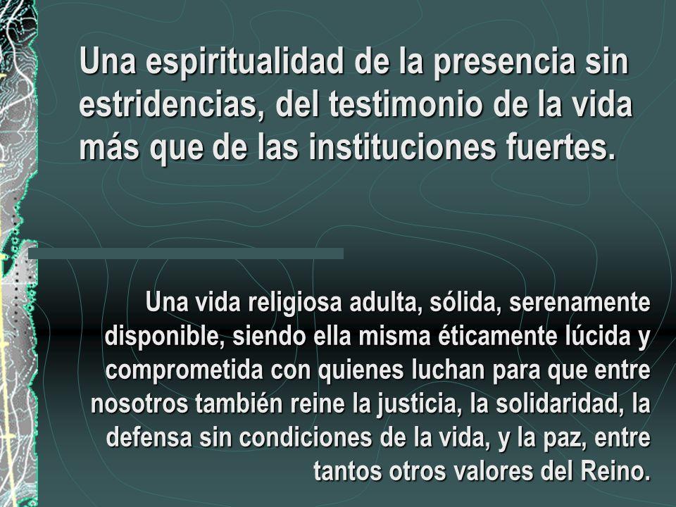 Una espiritualidad de la presencia sin estridencias, del testimonio de la vida más que de las instituciones fuertes. Una vida religiosa adulta, sólida