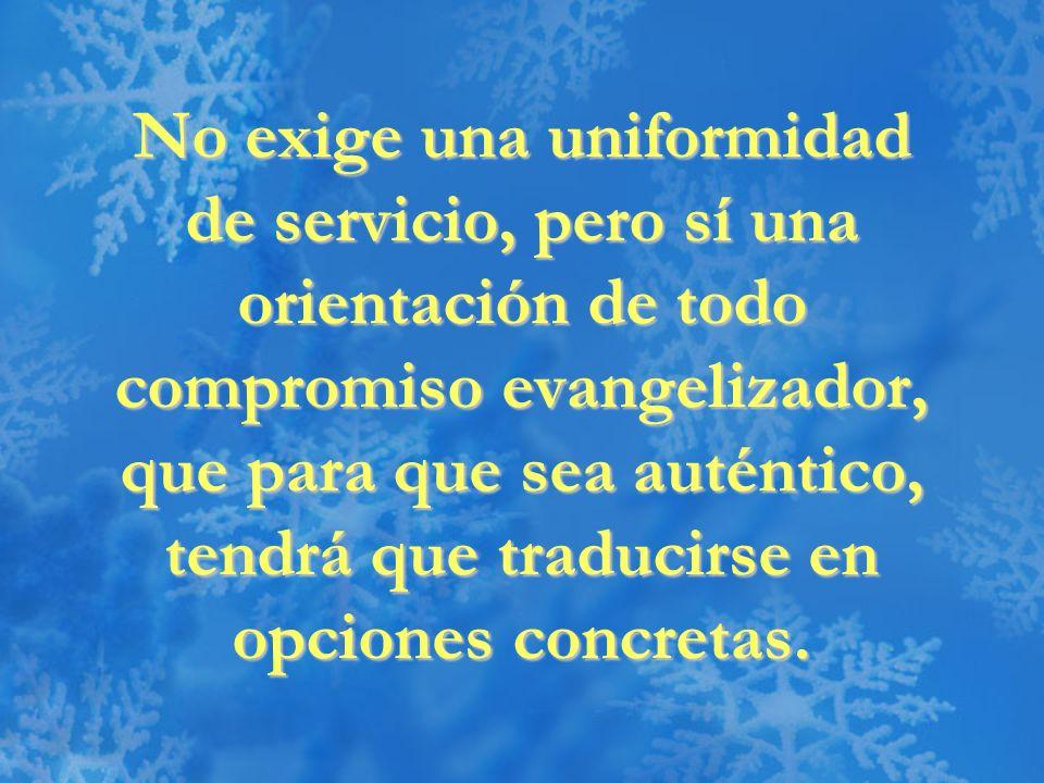 No exige una uniformidad de servicio, pero sí una orientación de todo compromiso evangelizador, que para que sea auténtico, tendrá que traducirse en o