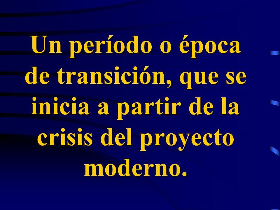 Un período o época de transición, que se inicia a partir de la crisis del proyecto moderno.